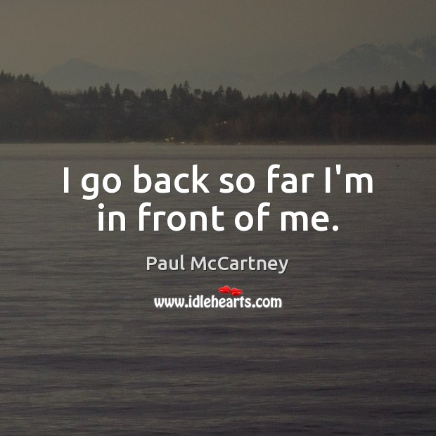 I go back so far I'm in front of me. Paul McCartney Picture Quote