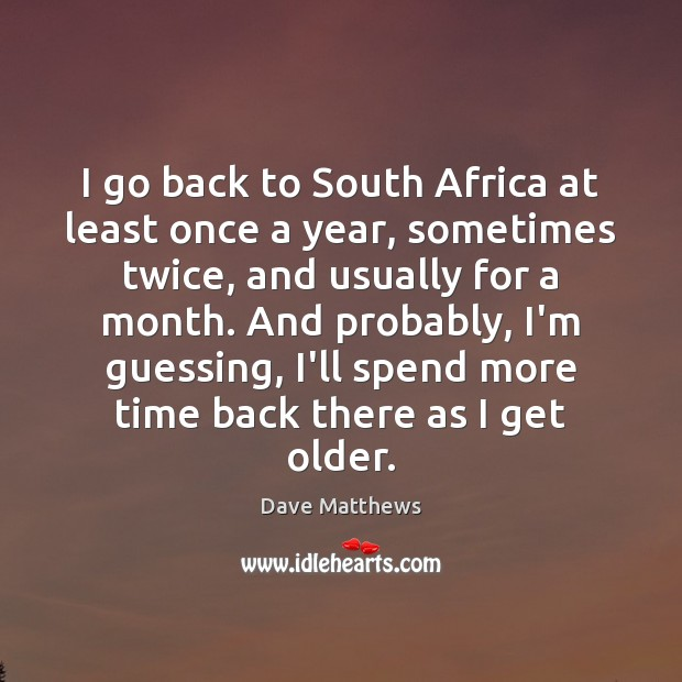 I go back to South Africa at least once a year, sometimes Dave Matthews Picture Quote