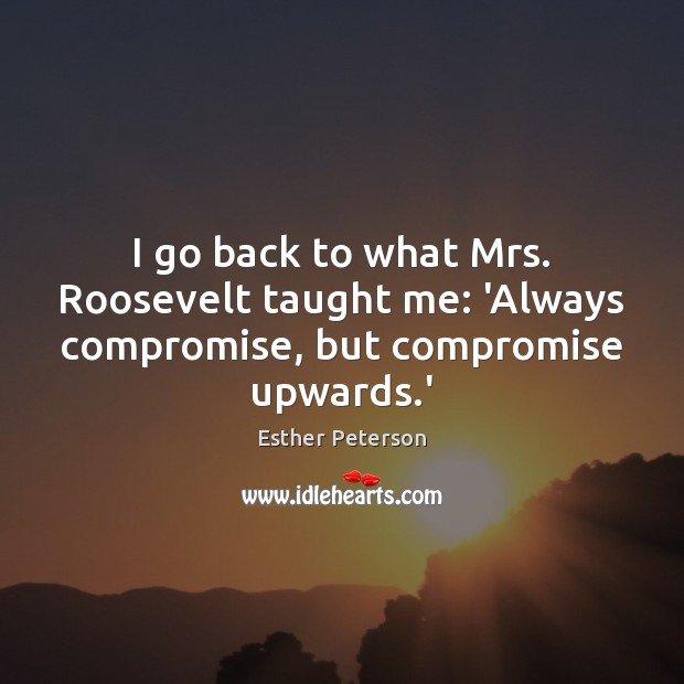I go back to what Mrs. Roosevelt taught me: 'Always compromise, but compromise upwards.' Image