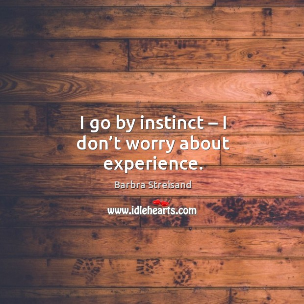 I go by instinct – I don't worry about experience. Image