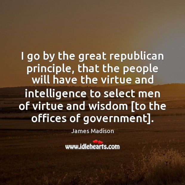 I go by the great republican principle, that the people will have James Madison Picture Quote