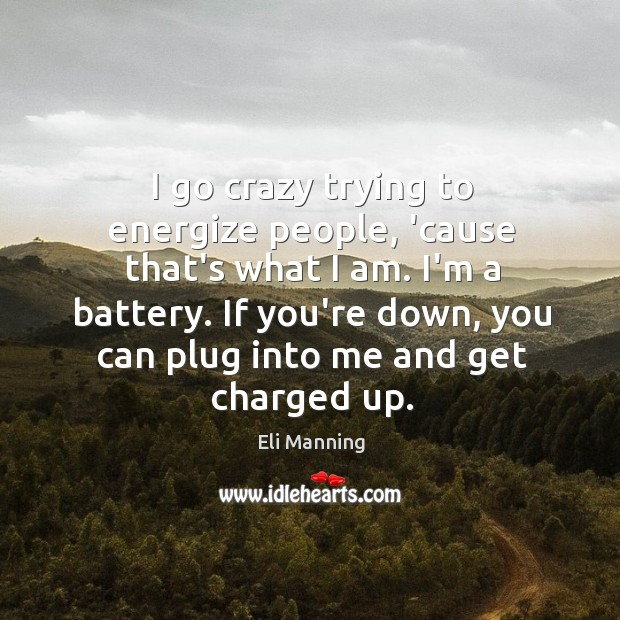 I go crazy trying to energize people, 'cause that's what I am. Eli Manning Picture Quote