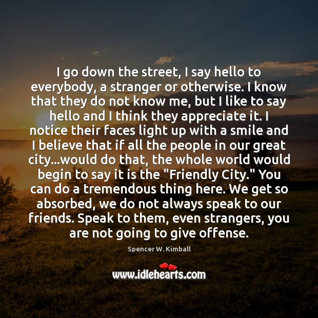 I go down the street, I say hello to everybody, a stranger Spencer W. Kimball Picture Quote