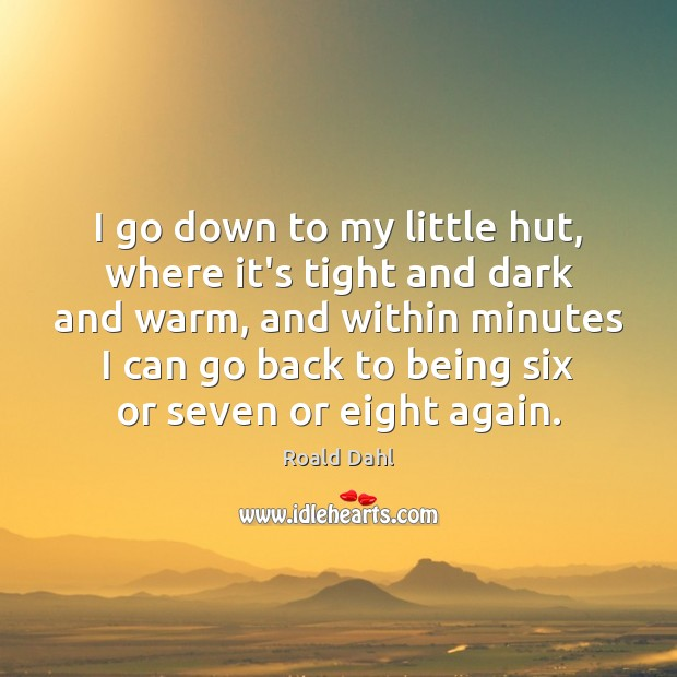 I go down to my little hut, where it's tight and dark Roald Dahl Picture Quote