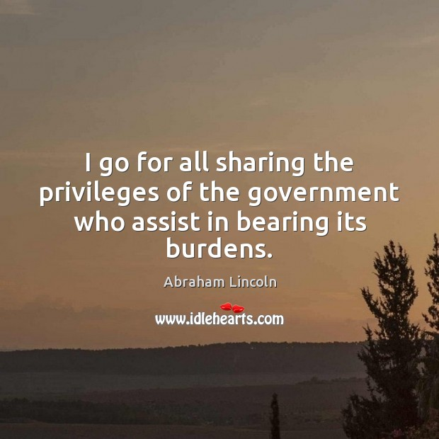I go for all sharing the privileges of the government who assist in bearing its burdens. Image