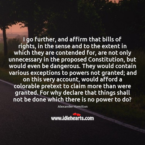 I go further, and affirm that bills of rights, in the sense Alexander Hamilton Picture Quote