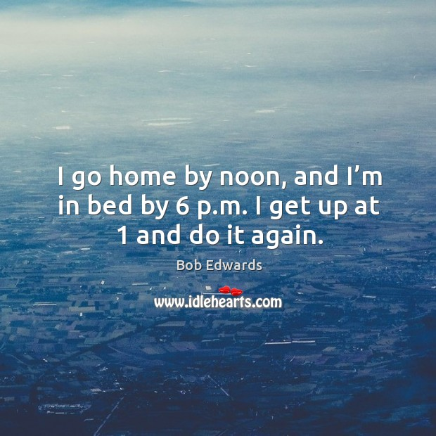 I go home by noon, and I'm in bed by 6 p.m. I get up at 1 and do it again. Bob Edwards Picture Quote
