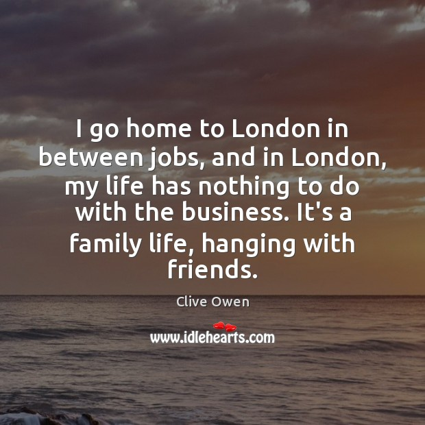I go home to London in between jobs, and in London, my Clive Owen Picture Quote