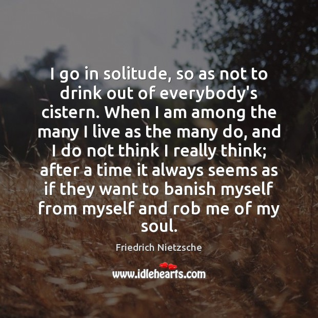 I go in solitude, so as not to drink out of everybody's Image