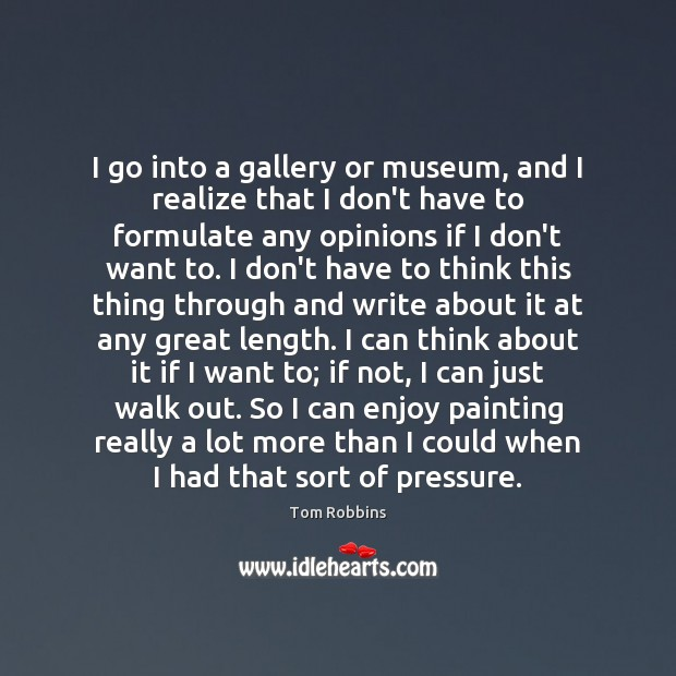 Image, I go into a gallery or museum, and I realize that I