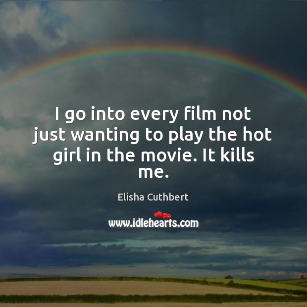 I go into every film not just wanting to play the hot girl in the movie. It kills me. Elisha Cuthbert Picture Quote