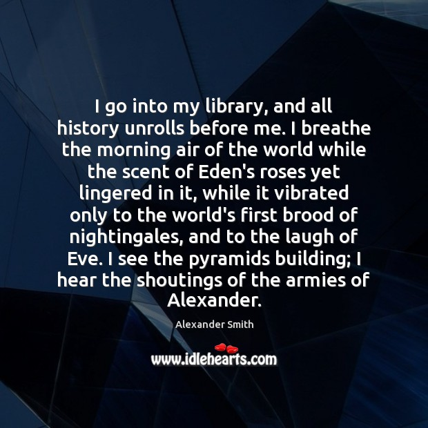 I go into my library, and all history unrolls before me. I Alexander Smith Picture Quote