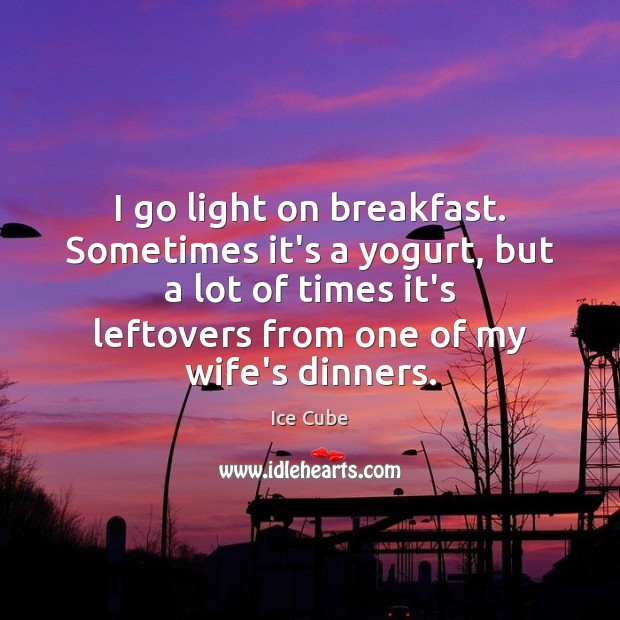 I go light on breakfast. Sometimes it's a yogurt, but a lot Image