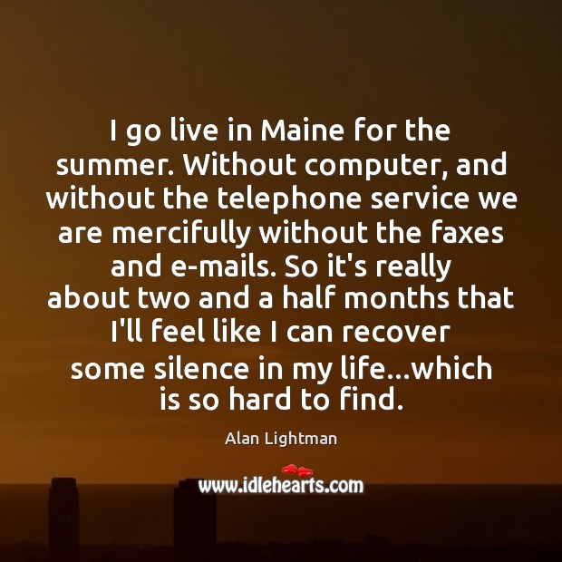 I go live in Maine for the summer. Without computer, and without Alan Lightman Picture Quote