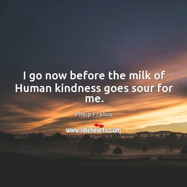 I go now before the milk of human kindness goes sour for me. Image