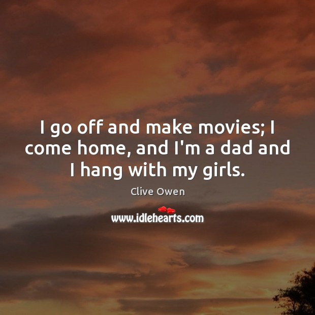 I go off and make movies; I come home, and I'm a dad and I hang with my girls. Clive Owen Picture Quote