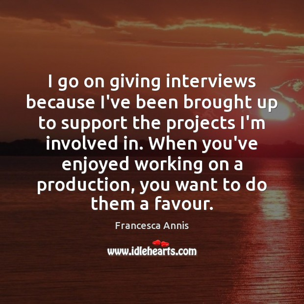 I go on giving interviews because I've been brought up to support Francesca Annis Picture Quote