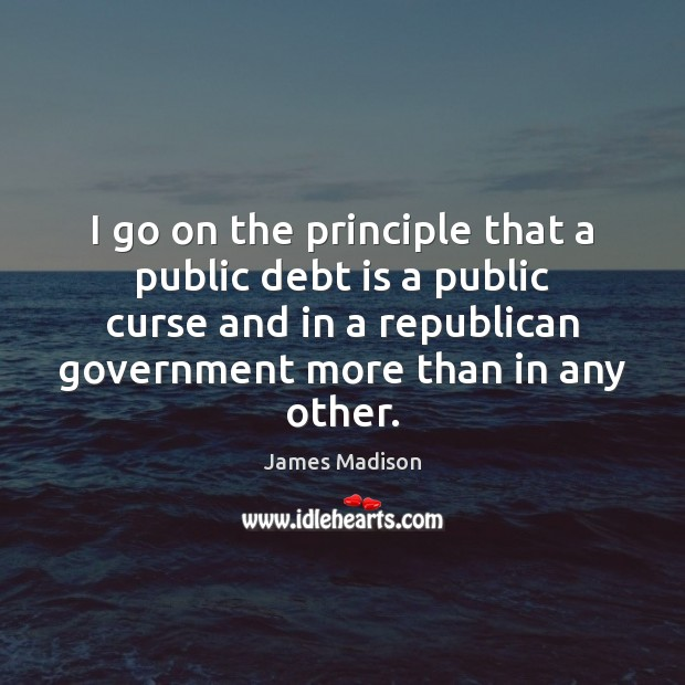 I go on the principle that a public debt is a public Debt Quotes Image