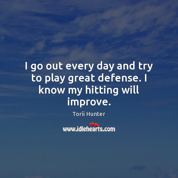 I go out every day and try to play great defense. I know my hitting will improve. Torii Hunter Picture Quote