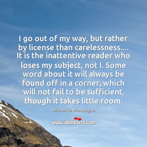 I go out of my way, but rather by license than carelessness…. Michel de Montaigne Picture Quote