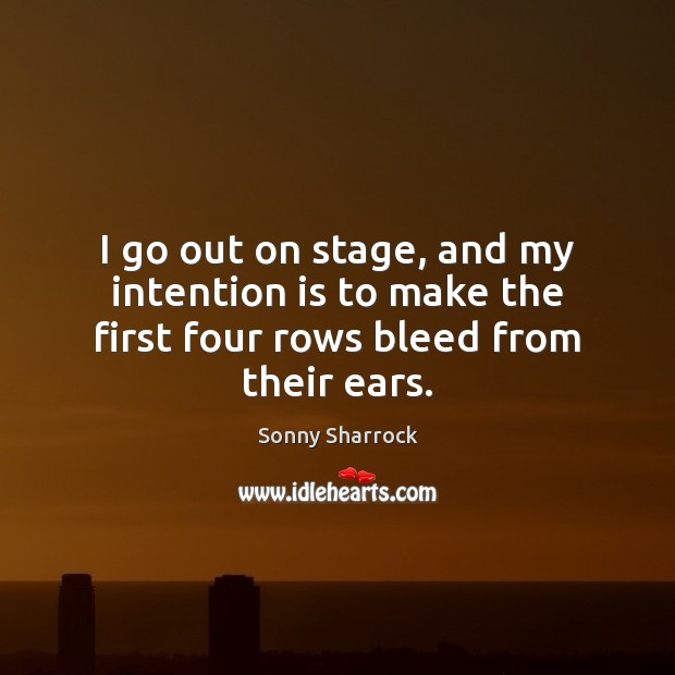 I go out on stage, and my intention is to make the first four rows bleed from their ears. Image