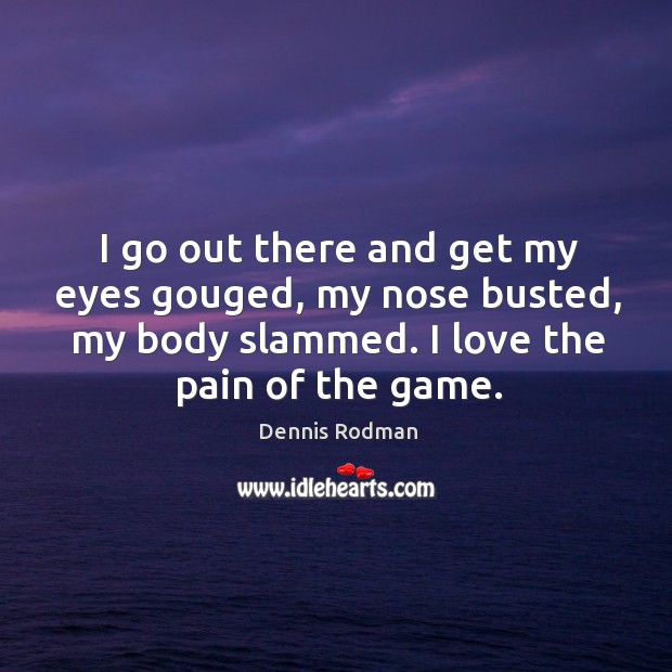I go out there and get my eyes gouged, my nose busted, my body slammed. I love the pain of the game. Image