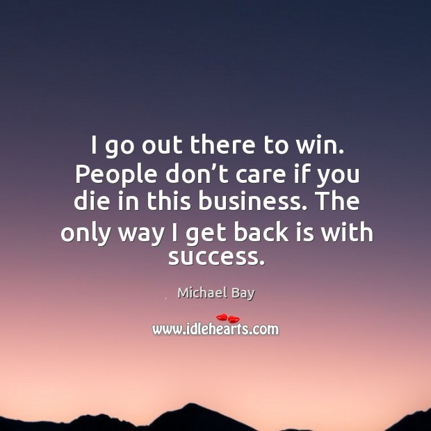 I go out there to win. People don't care if you die in this business. The only way I get back is with success. Image
