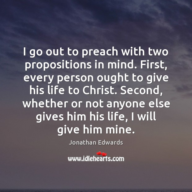 I go out to preach with two propositions in mind. First, every Jonathan Edwards Picture Quote