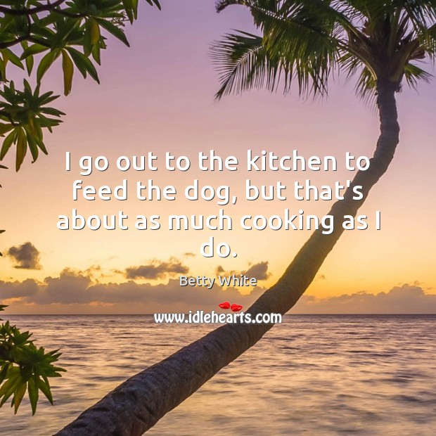 I go out to the kitchen to feed the dog, but that's about as much cooking as I do. Betty White Picture Quote