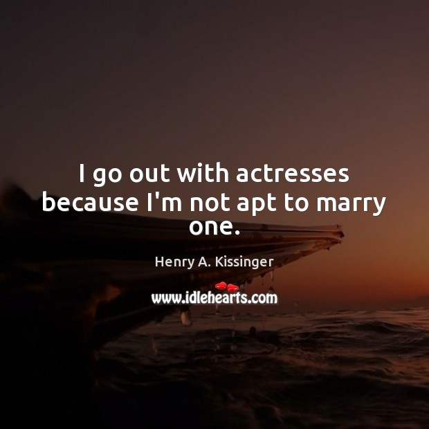 I go out with actresses because I'm not apt to marry one. Image