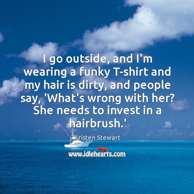 I go outside, and I'm wearing a funky T-shirt and my hair Image