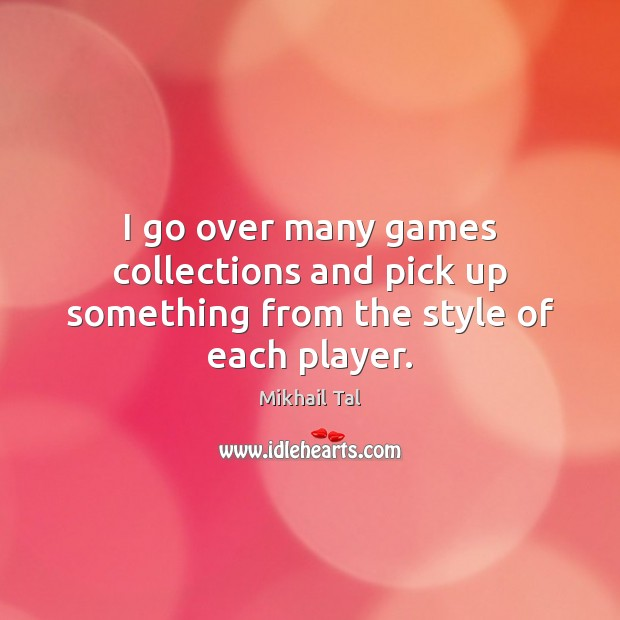 I go over many games collections and pick up something from the style of each player. Image