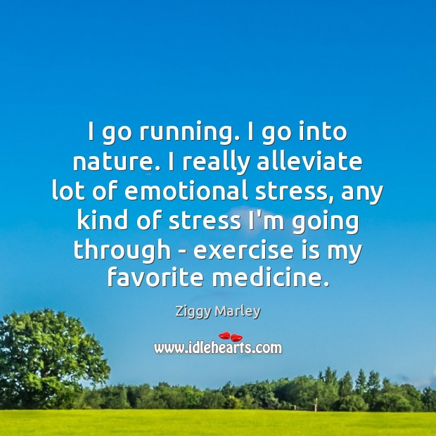 I go running. I go into nature. I really alleviate lot of Image