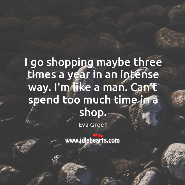 I go shopping maybe three times a year in an intense way. Eva Green Picture Quote