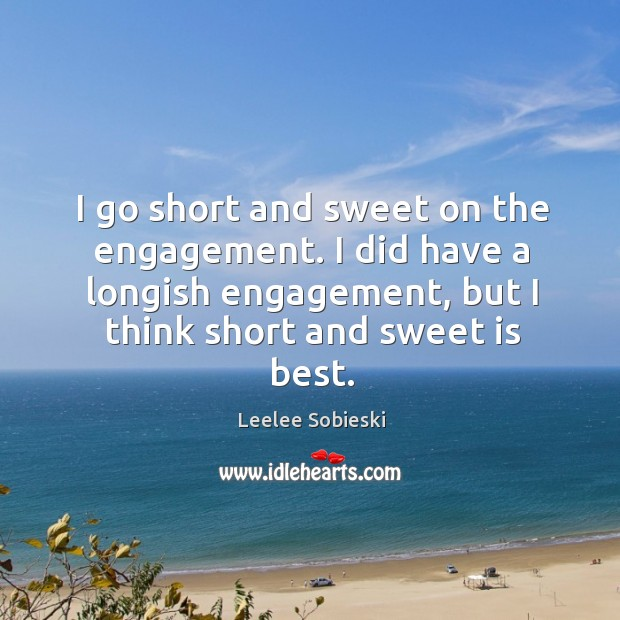 Image, I go short and sweet on the engagement. I did have a longish engagement, but I think short and sweet is best.
