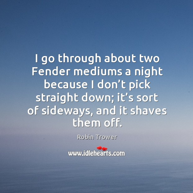 I go through about two fender mediums a night because I don't pick straight down Robin Trower Picture Quote