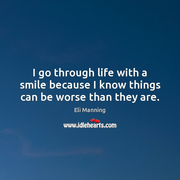 I go through life with a smile because I know things can be worse than they are. Eli Manning Picture Quote