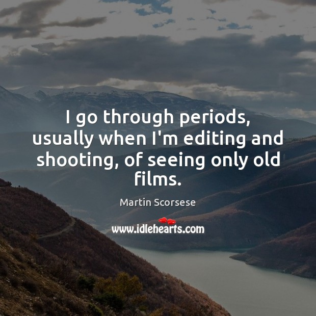 I go through periods, usually when I'm editing and shooting, of seeing only old films. Martin Scorsese Picture Quote