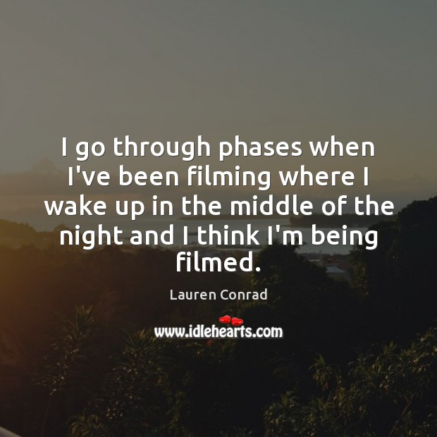 Image, I go through phases when I've been filming where I wake up