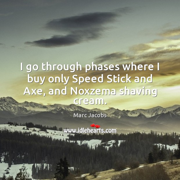 I go through phases where I buy only Speed Stick and Axe, and Noxzema shaving cream. Marc Jacobs Picture Quote