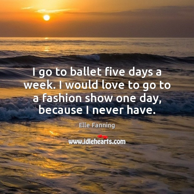 I go to ballet five days a week. I would love to Elle Fanning Picture Quote