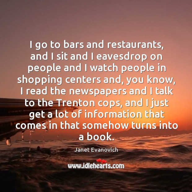 I go to bars and restaurants, and I sit and I eavesdrop on people and I watch people Image