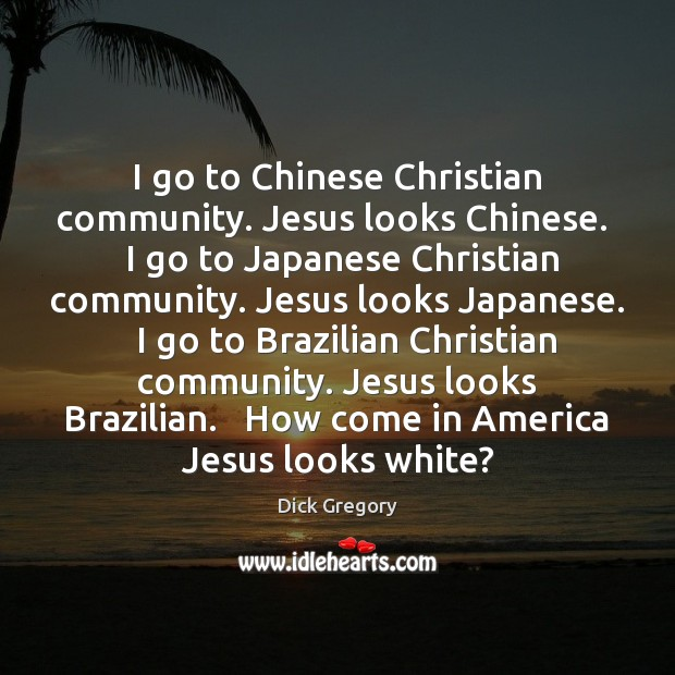 I go to Chinese Christian community. Jesus looks Chinese.   I go to Dick Gregory Picture Quote