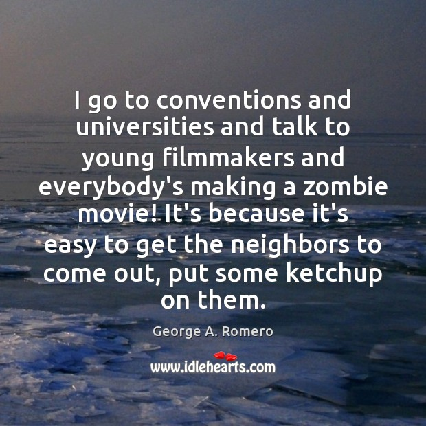 I go to conventions and universities and talk to young filmmakers and George A. Romero Picture Quote