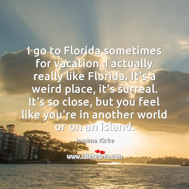 I go to Florida sometimes for vacation. I actually really like Florida. Jemima Kirke Picture Quote