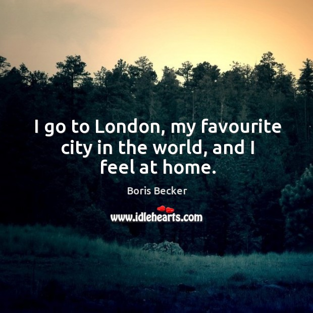 I go to london, my favourite city in the world, and I feel at home. Boris Becker Picture Quote