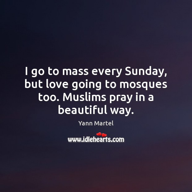 I go to mass every Sunday, but love going to mosques too. Muslims pray in a beautiful way. Image