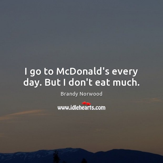 I go to McDonald's every day. But I don't eat much. Brandy Norwood Picture Quote