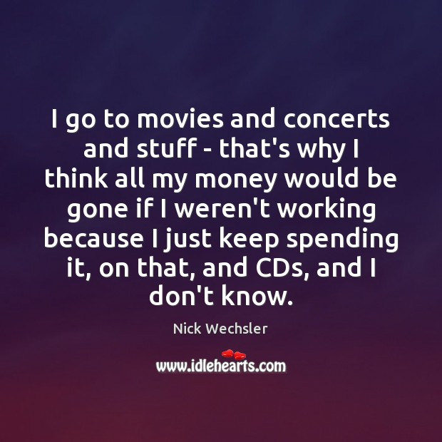 Image, I go to movies and concerts and stuff – that's why I