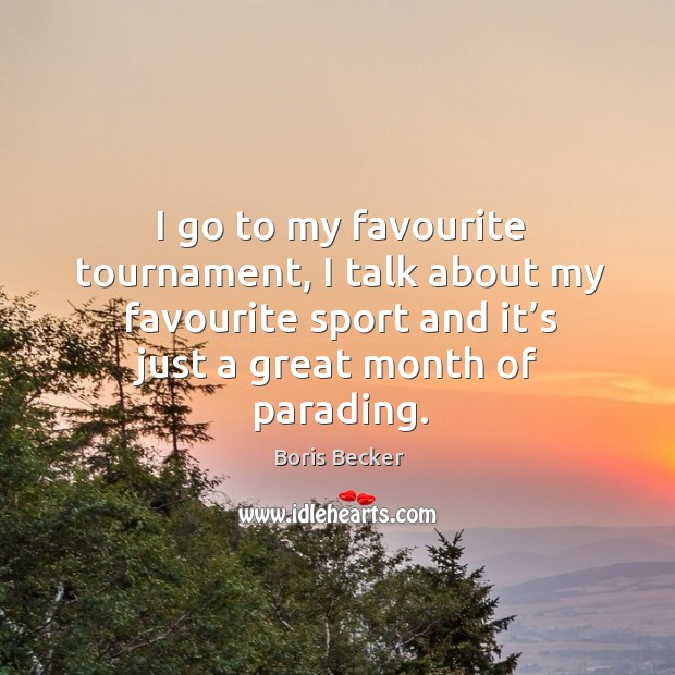 I go to my favourite tournament, I talk about my favourite sport and it's just a great month of parading. Boris Becker Picture Quote
